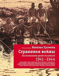 Наталья Громова -Странники войны: Воспоминания детей писателей. 1941-1944