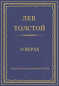 Лев Толстой -Полное собрание сочинений. Том 26. Произведения 1885–1889 гг. О верах