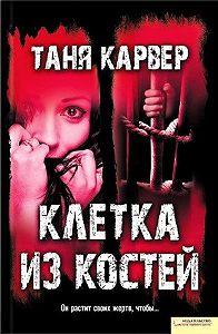 Таня Карвер -Клетка из костей