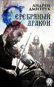 Андрей Дмитрук - Серебряный дракон