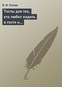 Владимир Умнов -Тесты для тех, кто любит ходить в гости и желает делать это как можно чаще! Психологические тесты на все случаи жизни