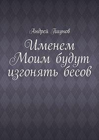 Андрей Пиунов - Именем Моим будут изгонять бесов