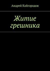 Андрей Кайгородов - Житие грешника