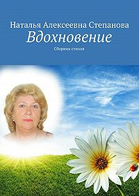 Наталья Алексеевна Степанова -Вдохновение. Сборник стихов