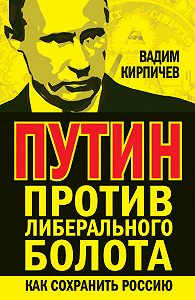 Вадим  Кирпичев -Путин против либерального болота. Как сохранить Россию