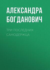 Александра Богданович -Три последних самодержца