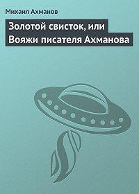 Михаил Ахманов -Золотой свисток, или Вояжи писателя Ахманова
