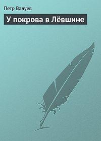 Петр Валуев -У покрова в Лёвшине