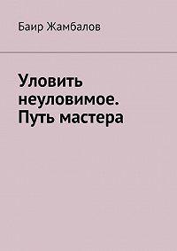 Баир Жамбалов -Уловить неуловимое. Путь мастера