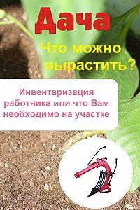 Илья Мельников -Что можно вырастить? Инвентаризация работника, или Что вам необходимо на участке