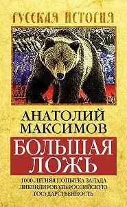 Анатолий Максимов -Большая ложь. 1000-летняя попытка Запада ликвидировать Российскую Государственность