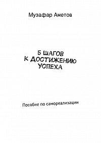 Музафар Аметов - 5 шагов к достижению успеха