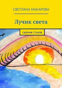 Светлана Макарова - Лучик света. сборник стихов
