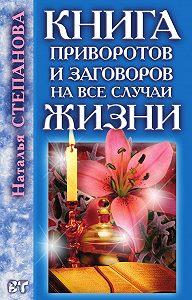 Наталья Ивановна Степанова -Книга приворотов и заговоров на все случаи жизни