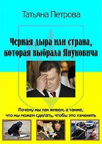 Татьяна Петрова -Черная дыра, или Страна, которая выбрала Януковича