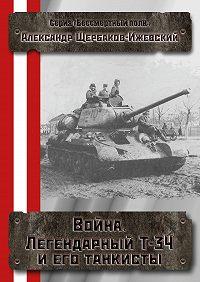 Александр Щербаков -Война. Легендарный Т-34 и его танкисты