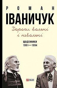 Роман Іваничук -Дороги вольні і невольні. Щоденники. 1991–1994