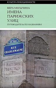 Вера Мильчина - Имена парижских улиц. Путеводитель по названиям