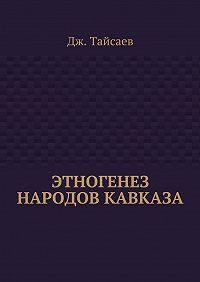 Дж. Тайсаев -Этногенез народов Кавказа
