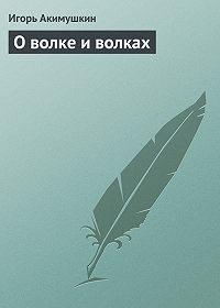 Игорь Акимушкин -О волке и волках