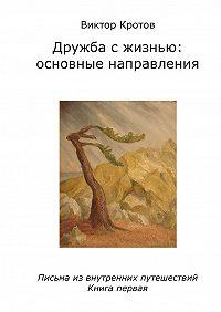 Виктор Кротов -Дружба с жизнью: основные направления. Письма из внутренних путешествий. Книга первая