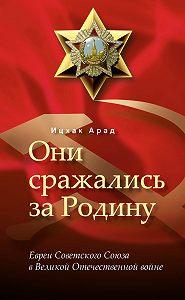 Арад Ицхак - Они сражались за Родину: евреи Советского Союза в Великой Отечественной войне