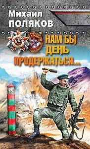 Михаил Поляков -Нам бы день продержаться…