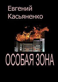 Евгений Касьяненко - Особая зона