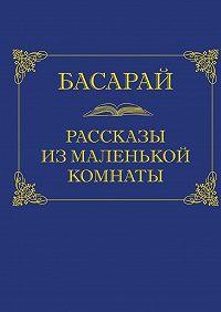 Басарай -Рассказы из маленькой комнаты
