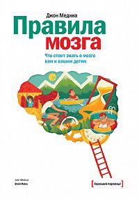 Джон Медина -Правила мозга. Что стоит знать о мозге вам и вашим детям