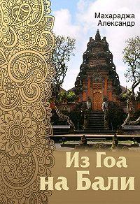 Александр Махараджа -Из Гоа на Бали