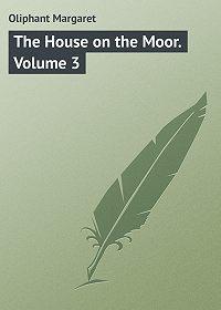 Margaret Oliphant -The House on the Moor. Volume 3