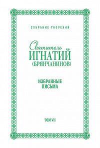 Святитель Игнатий Брянчанинов - Собрание творений. Том VII. Избранные письма