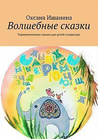 Оксана Ишанина -Волшебные сказки. Терапевтические сказки для детей ивзрослых