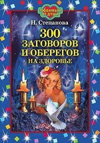 Наталья Ивановна Степанова -300 заговоров и оберегов на здоровье
