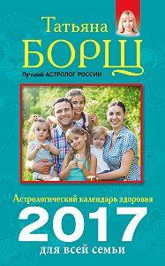 Татьяна Борщ -Астрологический календарь здоровья для всей семьи на 2017 год