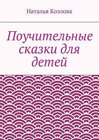 Наталья Козлова -Поучительные сказки для детей