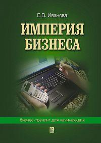 Екатерина Викторовна Иванова -Империя бизнеса: бизнес-тренинг для начинающих