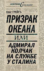 Ольга Грейгъ -Призрак океана, или Адмирал Колчак на службе у Сталина