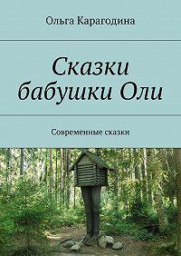 Ольга Карагодина -Сказки бабушкиОли. Современные сказки
