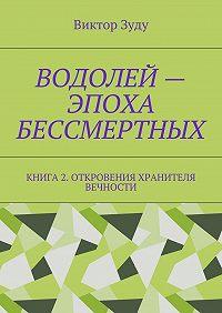 Виктор Зуду -Водолей – эпоха бессмертных. Книга 2. Откровения Хранителя Вечности