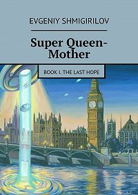 Evgeniy Shmigirilov - Super Queen-Mother. Book I. The Last Hope