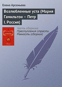 Елена Арсеньева -Возлюбленные уста (Мария Гамильтон – Петр I. Россия)