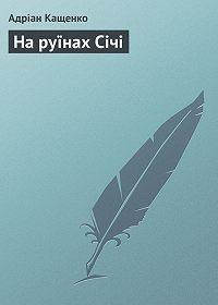 Адріан Кащенко - На руїнах Січі