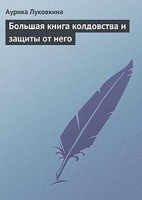 Аурика Луковкина -Большая книга колдовства и защиты от него