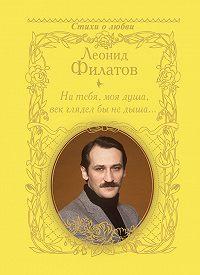 Леонид Филатов -На тебя, моя душа, век глядел бы не дыша… (сборник)