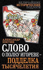 Александр Костин - Слово о полку Игореве – подделка тысячелетия