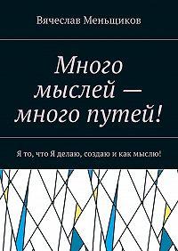 Вячеслав Меньщиков -Много мыслей– много путей! Я то, что Яделаю, создаю икак мыслю!