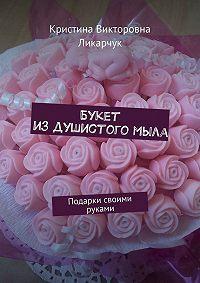 Кристина Ликарчук -Букет издушистогомыла. Подарки своими руками