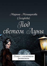Марина Меньщикова (Голубева) -Под светомЛуны. Роман сэлементами фантастики